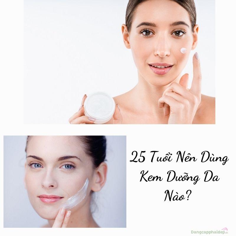 25 tuổi nên dùng kem dưỡng da nào?